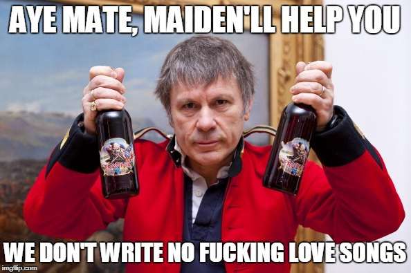 AYE MATE, MAIDEN'LL HELP YOU WE DON'T WRITE NO F**KING LOVE SONGS | made w/ Imgflip meme maker