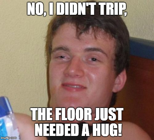 10 Guy Meme | NO, I DIDN'T TRIP, THE FLOOR JUST NEEDED A HUG! | image tagged in memes,10 guy | made w/ Imgflip meme maker