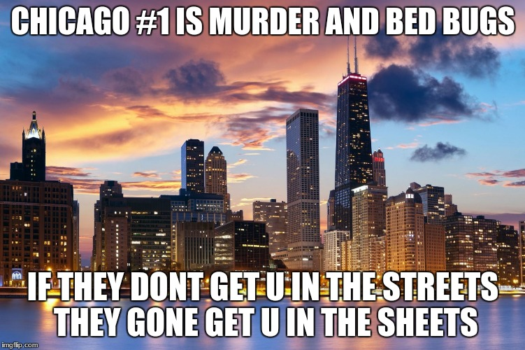 CHICAGO #1 IS MURDER AND BED BUGS IF THEY DONT GET U IN THE STREETS THEY GONE GET U IN THE SHEETS | image tagged in chicago | made w/ Imgflip meme maker