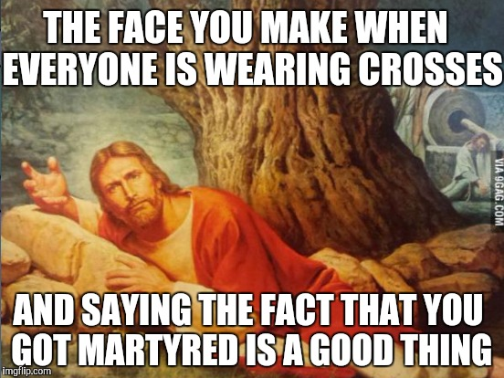 THE FACE YOU MAKE WHEN  EVERYONE IS WEARING CROSSES AND SAYING THE FACT THAT YOU GOT MARTYRED IS A GOOD THING | made w/ Imgflip meme maker