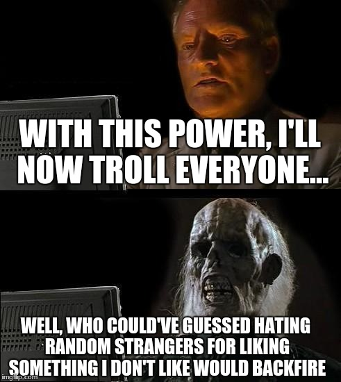 Let this be a warning, haters... | WITH THIS POWER, I'LL NOW TROLL EVERYONE... WELL, WHO COULD'VE GUESSED HATING RANDOM STRANGERS FOR LIKING SOMETHING I DON'T LIKE WOULD BACKF | image tagged in memes,ill just wait here | made w/ Imgflip meme maker