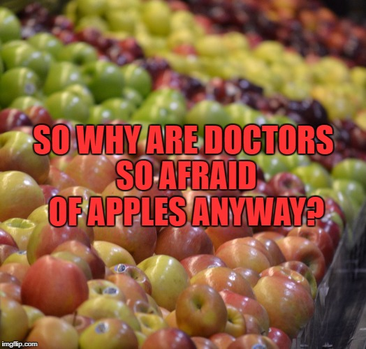 SO WHY ARE DOCTORS SO AFRAID OF APPLES ANYWAY? | image tagged in apples,memes,funny,funny memes,doctors,apple a day | made w/ Imgflip meme maker
