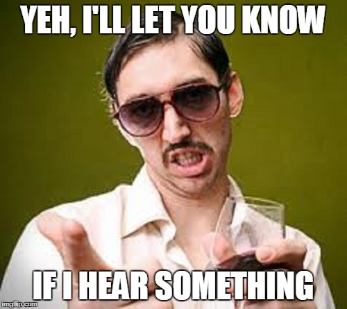 YEH, I'LL LET YOU KNOW IF I HEAR SOMETHING | made w/ Imgflip meme maker