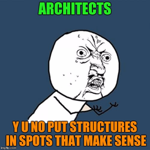Y U No Meme | ARCHITECTS Y U NO PUT STRUCTURES IN SPOTS THAT MAKE SENSE | image tagged in memes,y u no | made w/ Imgflip meme maker