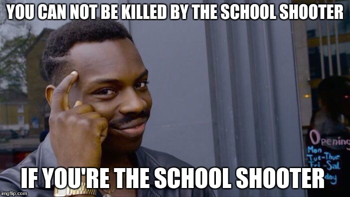 Roll Safe Think About It Meme | YOU CAN NOT BE KILLED BY THE SCHOOL SHOOTER IF YOU'RE THE SCHOOL SHOOTER | image tagged in memes,roll safe think about it | made w/ Imgflip meme maker