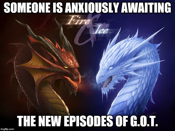 Dragon_Ice_Fire_Wallpaper_Baltana | SOMEONE IS ANXIOUSLY AWAITING THE NEW EPISODES OF G.O.T. | image tagged in dragon_ice_fire_wallpaper_baltana | made w/ Imgflip meme maker