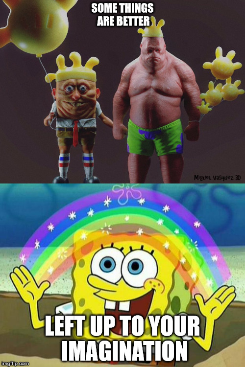 SOME THINGS ARE BETTER LEFT UP TO YOUR IMAGINATION | image tagged in creepy,spongebob,imagination spongebob | made w/ Imgflip meme maker