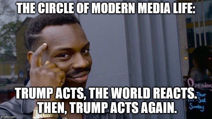 Roll Safe Think About It Meme | THE CIRCLE OF MODERN MEDIA LIFE: TRUMP ACTS, THE WORLD REACTS. THEN, TRUMP ACTS AGAIN. | image tagged in memes,roll safe think about it | made w/ Imgflip meme maker