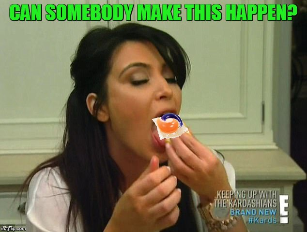 if there was one person I would enjoy seeing eat a tide pod | CAN SOMEBODY MAKE THIS HAPPEN? | image tagged in tide pods,kim kardashian | made w/ Imgflip meme maker
