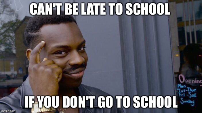 Roll Safe Think About It Meme | CAN'T BE LATE TO SCHOOL IF YOU DON'T GO TO SCHOOL | image tagged in memes,roll safe think about it | made w/ Imgflip meme maker