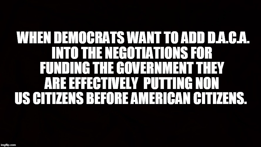 The Schumer Shut Down and it's reality. | WHEN DEMOCRATS WANT TO ADD D.A.C.A. INTO THE NEGOTIATIONS FOR FUNDING THE GOVERNMENT THEY ARE EFFECTIVELY  PUTTING NON US CITIZENS BEFORE AM | image tagged in democrats,america first,illegals | made w/ Imgflip meme maker