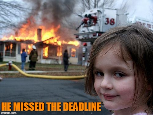 Disaster Girl Meme | HE MISSED THE DEADLINE | image tagged in memes,disaster girl | made w/ Imgflip meme maker