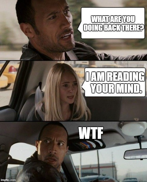 A girl reading the driver's mind. | WHAT ARE YOU DOING BACK THERE? I AM READING YOUR MIND. WTF | image tagged in memes,the rock driving | made w/ Imgflip meme maker