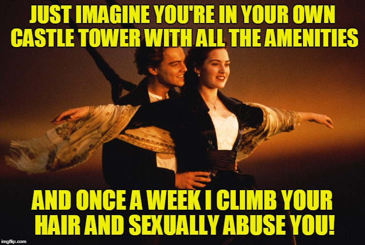 JUST IMAGINE YOU'RE IN YOUR OWN CASTLE TOWER WITH ALL THE AMENITIES AND ONCE A WEEK I CLIMB YOUR HAIR AND SEXUALLY ABUSE YOU! | made w/ Imgflip meme maker