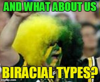 AND WHAT ABOUT US BIRACIAL TYPES? | made w/ Imgflip meme maker