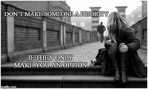 if they only make you an option | DON´T MAKE SOMEONE A PRIORITY IF THEY ONLY MAKE YOU AN OPTION | image tagged in relationships | made w/ Imgflip meme maker