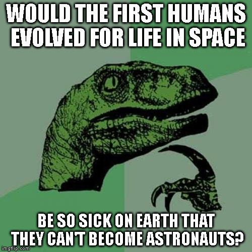 The Astronaut Conundrum | WOULD THE FIRST HUMANS EVOLVED FOR LIFE IN SPACE BE SO SICK ON EARTH THAT THEY CAN'T BECOME ASTRONAUTS? | image tagged in memes,philosoraptor,science,technology,space,astronaut | made w/ Imgflip meme maker