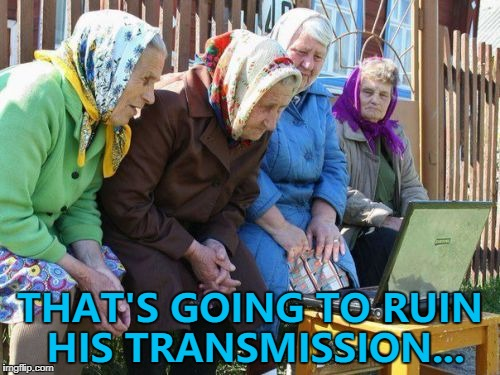 They know their cars... :) | THAT'S GOING TO RUIN HIS TRANSMISSION... | image tagged in memes,babushkas on facebook,cars | made w/ Imgflip meme maker