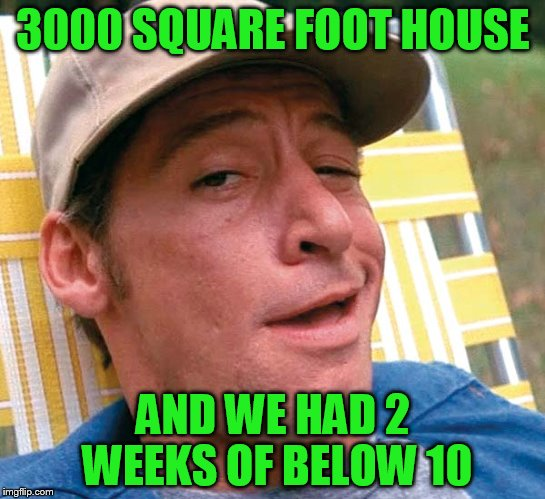 3000 SQUARE FOOT HOUSE AND WE HAD 2 WEEKS OF BELOW 10 | made w/ Imgflip meme maker