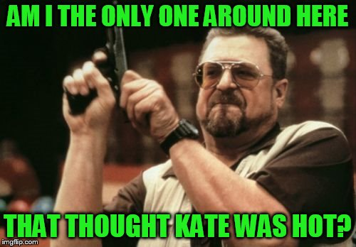 Am I The Only One Around Here Meme | AM I THE ONLY ONE AROUND HERE THAT THOUGHT KATE WAS HOT? | image tagged in memes,am i the only one around here | made w/ Imgflip meme maker