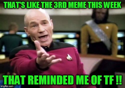 Picard Wtf Meme | THAT'S LIKE THE 3RD MEME THIS WEEK THAT REMINDED ME OF TF !! | image tagged in memes,picard wtf | made w/ Imgflip meme maker