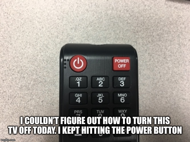 Power button | I COULDN'T FIGURE OUT HOW TO TURN THIS TV OFF TODAY. I KEPT HITTING THE POWER BUTTON | image tagged in remote control,tv | made w/ Imgflip meme maker