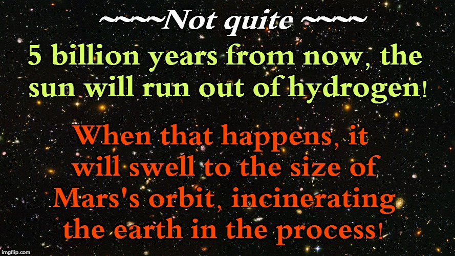 ~~~~Not quite ~~~~ When that happens, it will swell to the size of Mars's orbit, incinerating the earth in the process! 5 billion years from | made w/ Imgflip meme maker