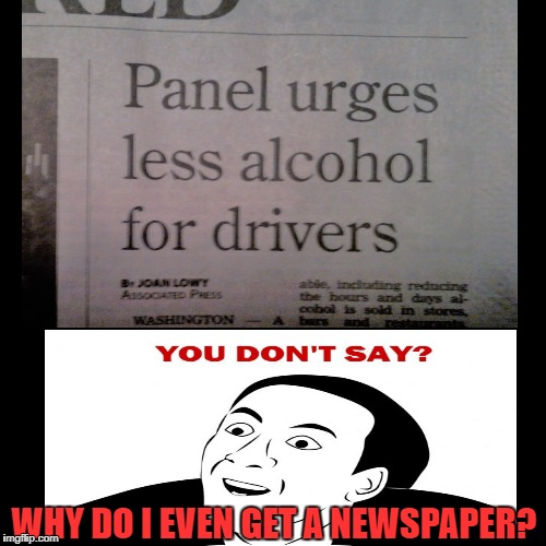 Yesterday's news | WHY DO I EVEN GET A NEWSPAPER? | image tagged in funny memes,alcohol,you don't say | made w/ Imgflip meme maker