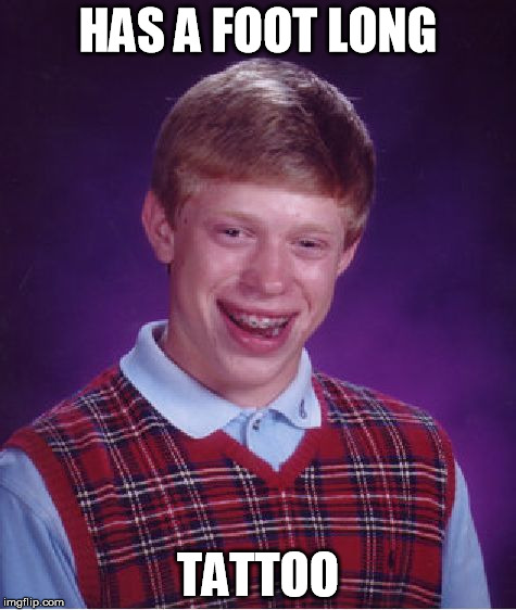 Bad Luck Brian Meme | HAS A FOOT LONG TATTOO | image tagged in memes,bad luck brian | made w/ Imgflip meme maker