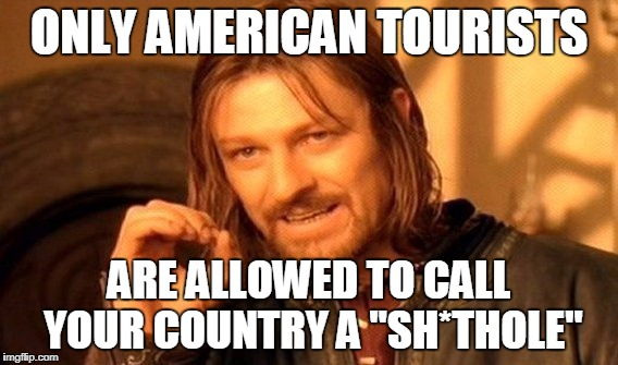"One Does Not Simply Meme | ONLY AMERICAN TOURISTS ARE ALLOWED TO CALL YOUR COUNTRY A ""SH*THOLE"" 