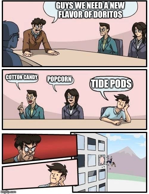 Boardroom Meeting Suggestion Meme | GUYS WE NEED A NEW FLAVOR OF DORITOS COTTON CANDY POPCORN TIDE PODS | image tagged in memes,boardroom meeting suggestion | made w/ Imgflip meme maker