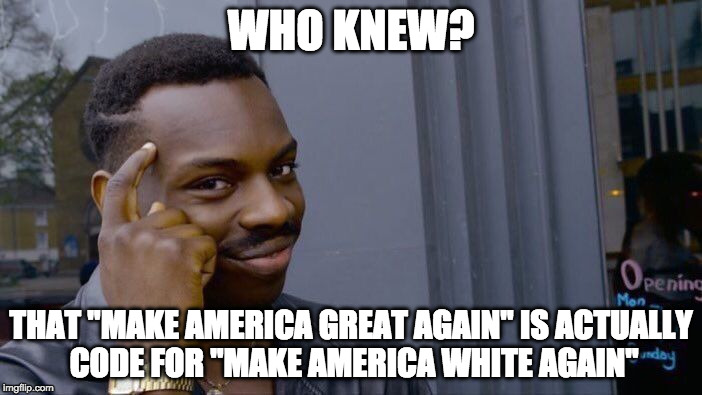 "Roll Safe Think About It Meme | WHO KNEW? THAT ""MAKE AMERICA GREAT AGAIN"" IS ACTUALLY CODE FOR ""MAKE AMERICA WHITE AGAIN"" 