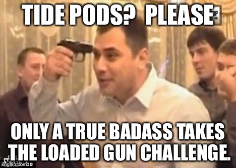Tide pods are for hipsters | TIDE PODS?  PLEASE ONLY A TRUE BADASS TAKES THE LOADED GUN CHALLENGE. | image tagged in loaded gun challenge,shooting,gun,challenge,idiots | made w/ Imgflip meme maker