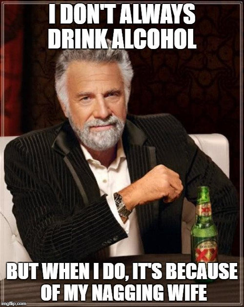 The Most Interesting Man In The World | I DON'T ALWAYS DRINK ALCOHOL BUT WHEN I DO, IT'S BECAUSE OF MY NAGGING WIFE | image tagged in memes,the most interesting man in the world,alcohol,nagging wife,alcoholic,wife | made w/ Imgflip meme maker
