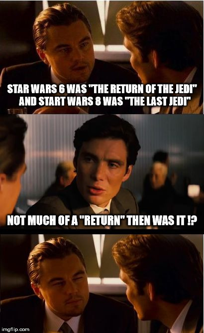 "The Return of the Last Jedi | STAR WARS 6 WAS ""THE RETURN OF THE JEDI""   AND START WARS 8 WAS ""THE LAST JEDI"" NOT MUCH OF A ""RETURN"" THEN WAS IT !? 