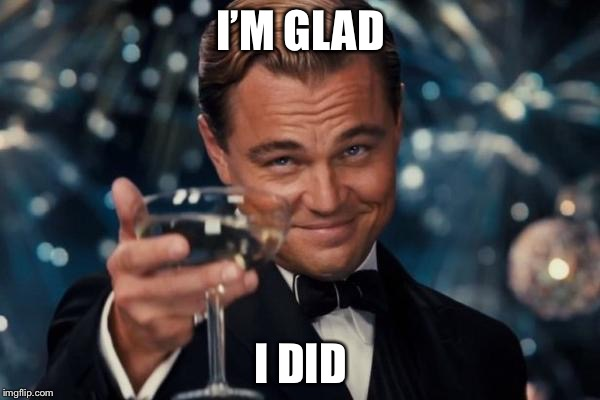 Leonardo Dicaprio Cheers Meme | I'M GLAD I DID | image tagged in memes,leonardo dicaprio cheers | made w/ Imgflip meme maker