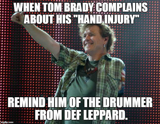 "Def Leppard Drummer | WHEN TOM BRADY COMPLAINS ABOUT HIS ""HAND INJURY"" REMIND HIM OF THE DRUMMER FROM DEF LEPPARD. 