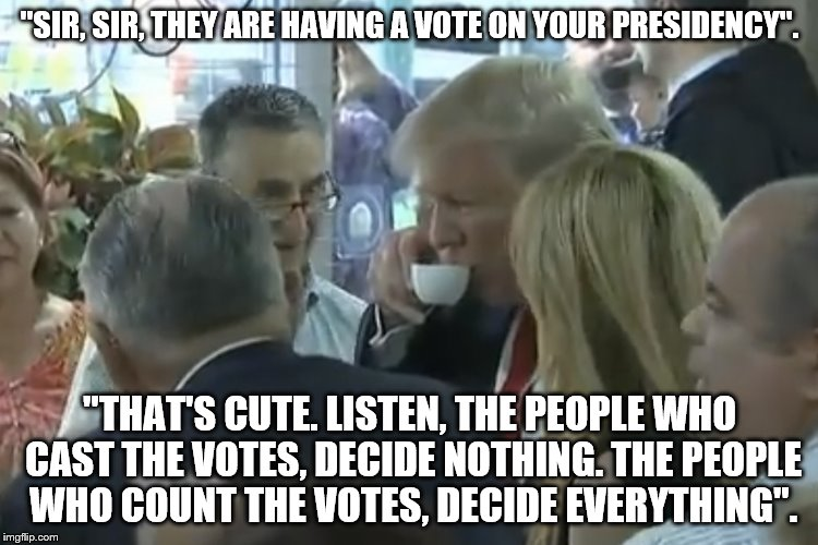 Trump_installs_Java | ''SIR, SIR, THEY ARE HAVING A VOTE ON YOUR PRESIDENCY''. ''THAT'S CUTE. LISTEN, THE PEOPLE WHO CAST THE VOTES, DECIDE NOTHING. THE PEOPLE WH | image tagged in trump_installs_java | made w/ Imgflip meme maker