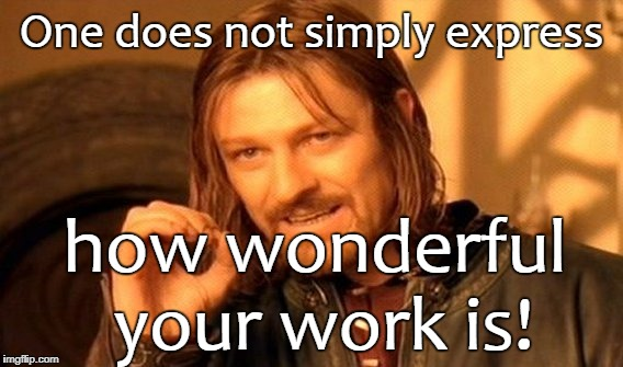 One Does Not Simply Meme | One does not simply express how wonderful your work is! | image tagged in memes,one does not simply | made w/ Imgflip meme maker