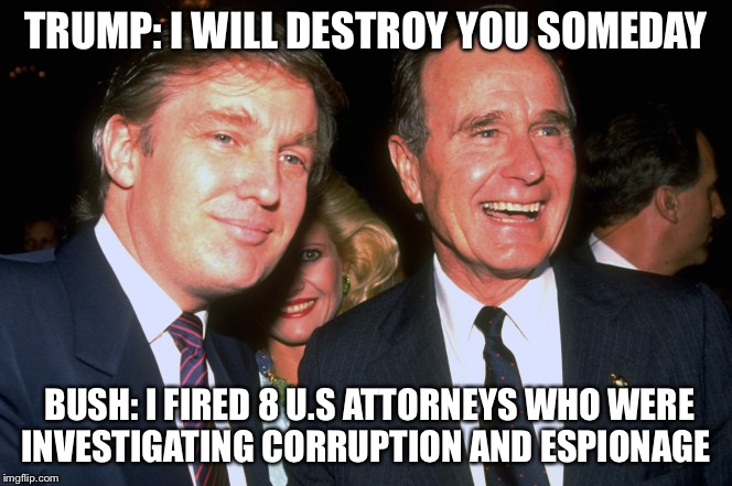 TRUMP: I WILL DESTROY YOU SOMEDAY BUSH: I FIRED 8 U.S ATTORNEYS WHO WERE INVESTIGATING CORRUPTION AND ESPIONAGE | image tagged in trump and george h w bush | made w/ Imgflip meme maker