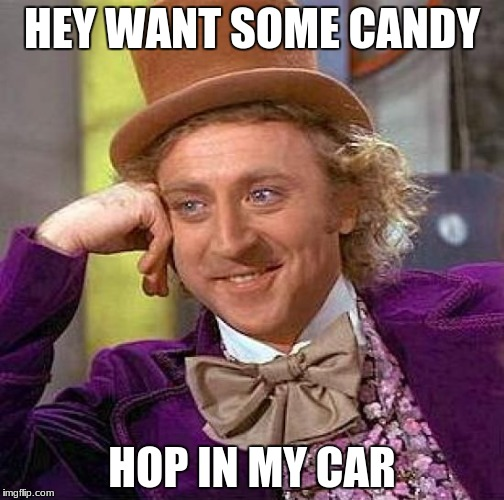 Creepy Condescending Wonka Meme | HEY WANT SOME CANDY HOP IN MY CAR | image tagged in memes,creepy condescending wonka | made w/ Imgflip meme maker
