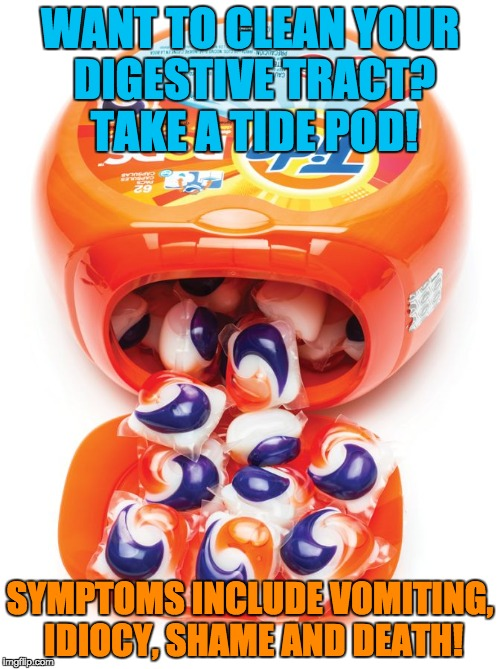 WANT TO CLEAN YOUR DIGESTIVE TRACT? TAKE A TIDE POD! SYMPTOMS INCLUDE VOMITING, IDIOCY, SHAME AND DEATH! | image tagged in tide pods gene pool,tide pod challenge,teens,special kind of stupid,medicine,clean | made w/ Imgflip meme maker
