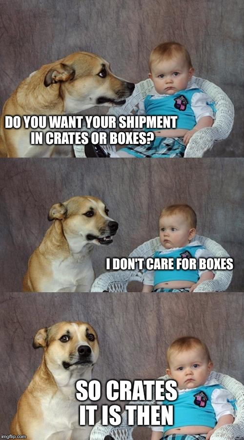 Another imgflipper's name explained.  | DO YOU WANT YOUR SHIPMENT IN CRATES OR BOXES? I DON'T CARE FOR BOXES SO CRATES IT IS THEN | image tagged in memes,dad joke dog,socrates | made w/ Imgflip meme maker