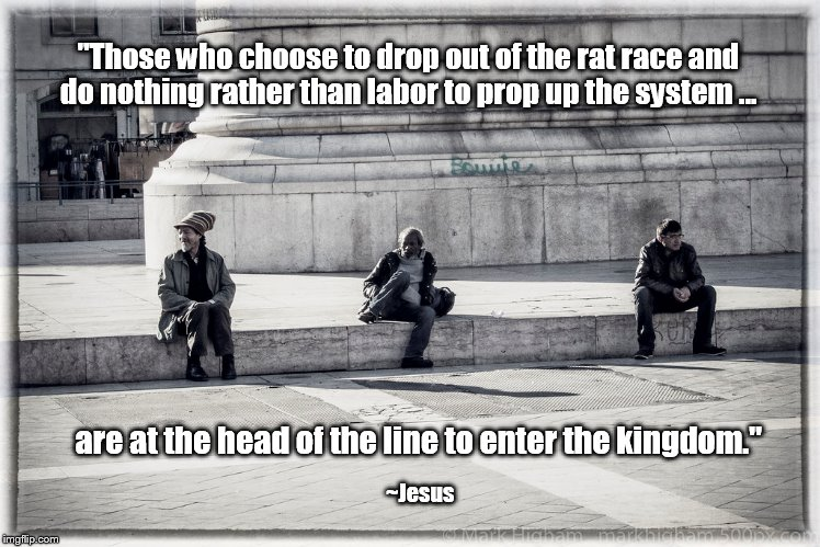 "Head of the line to enter the kingdom | ""Those who choose to drop out of the rat race and do nothing rather than labor to prop up the system ... ~Jesus are at the head of the line  