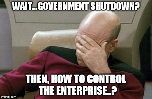 Captain Picard Facepalm Meme | WAIT...GOVERNMENT SHUTDOWN? THEN, HOW TO CONTROL  THE ENTERPRISE..? | image tagged in memes,captain picard facepalm | made w/ Imgflip meme maker