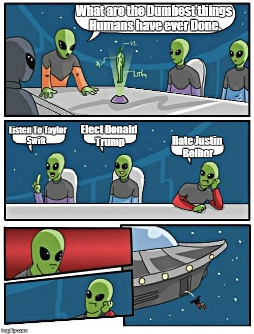 Alien Meeting Suggestion Meme | What are the Dumbest things Humans have ever Done. Listen To Taylor Swift Elect Donald Trump Hate Justin Beiber | image tagged in memes,alien meeting suggestion | made w/ Imgflip meme maker