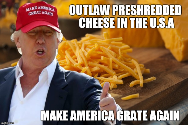 Make America Grate Again | OUTLAW PRESHREDDED CHEESE IN THE U.S.A MAKE AMERICA GRATE AGAIN | image tagged in trump,donald trump,funny,funny memes | made w/ Imgflip meme maker