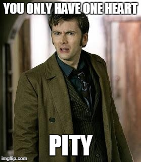 One Heart | YOU ONLY HAVE ONE HEART PITY | image tagged in doctor who is confused,doctor who,heart | made w/ Imgflip meme maker