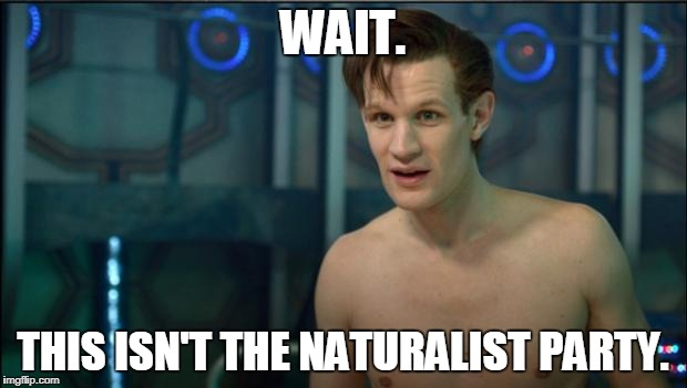 Doctor Who | WAIT. THIS ISN'T THE NATURALIST PARTY. | image tagged in doctor who | made w/ Imgflip meme maker