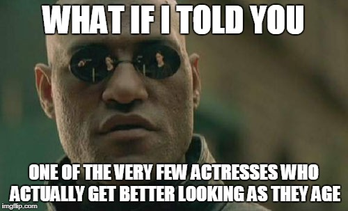 Matrix Morpheus Meme | WHAT IF I TOLD YOU ONE OF THE VERY FEW ACTRESSES WHO ACTUALLY GET BETTER LOOKING AS THEY AGE | image tagged in memes,matrix morpheus | made w/ Imgflip meme maker